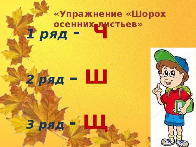 «Упражнение «Шорох осенних листьев» 1 ряд - Ч  2 ряд – Ш  3 ряд - Щ