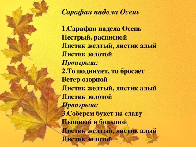 Сарафан надела Осень   1.Сарафан надела Осень  Пестрый, расписной  Листик желтый, листик алый  Листик золотой  Проигрыш:  2.То поднимет, то бросает  Ветер озорной  Листик желтый, листик алый  Листик золотой  Проигрыш:  3.Соберем букет на славу  Пышный и большой  Листик желтый, листик алый  Листик золотой