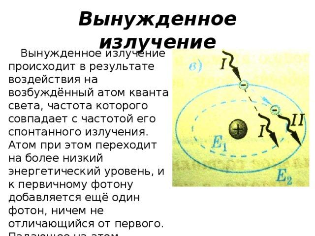 Вынужденное излучение Вынужденное излучение происходит в результате воздействия на возбуждённый атом кванта света, частота которого совпадает с частотой его спонтанного излучения. Атом при этом переходит на более низкий энергетический уровень, и к первичному фотону добавляется ещё один фотон, ничем не отличающийся от первого. Падающее на атом излучение удваивается, затем может образоваться «лавина» фотонов.