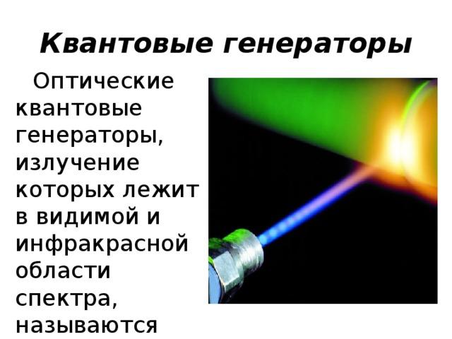 Квантовые генераторы Оптические квантовые генераторы, излучение которых лежит в видимой и инфракрасной области спектра, называются лазерами .