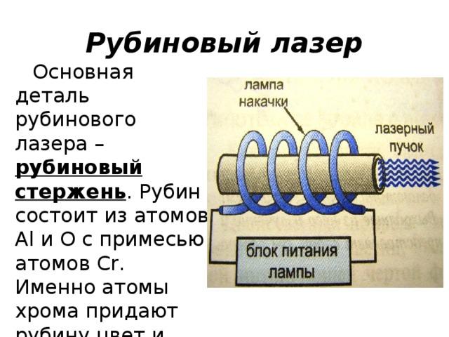 Рубиновый лазер Основная деталь рубинового лазера – рубиновый стержень . Рубин состоит из атомов Al и O с примесью атомов Cr. Именно атомы хрома придают рубину цвет и имеют метастабильное состояние.