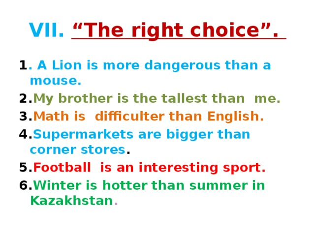 """VII.  """"The right choice"""". 1 . A Lion is more dangerous than a mouse. 2. My brother is the tallest than me. 3. Math is difficulter than English. 4. Supermarkets are bigger than corner stores . 5. Football is an interesting sport. 6. Winter is hotter than summer in Kazakhstan ."""