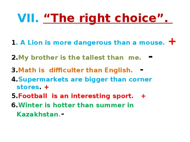 """VII.  """"The right choice"""". 1 . A Lion is more dangerous than a mouse. + 2. My brother is the tallest than me. - 3. Math is difficulter than English.  - 4. Supermarkets are bigger than corner stores . + 5. Football is an interesting sport. + 6. Winter is hotter than summer in Kazakhstan . -"""