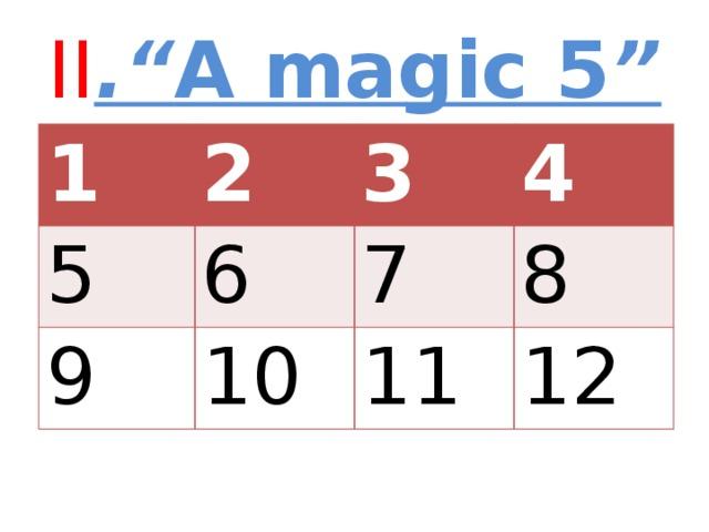 "II ."" A magic 5 "" 1 2 5 6 3 9 4 7 10 8 11 12"