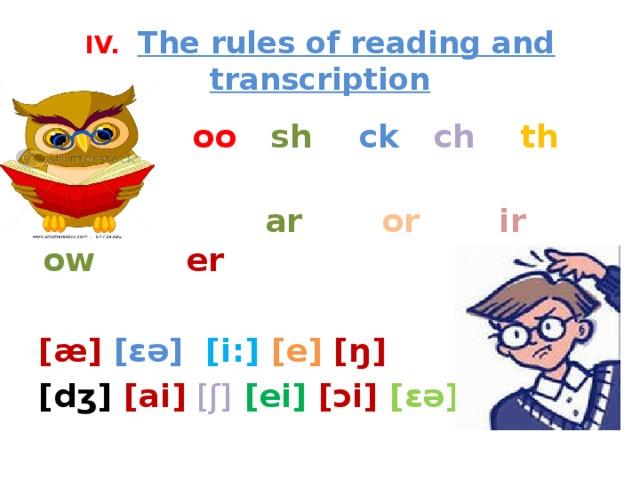 IV. The rules of reading and transcription  oo  sh ck ch  th  gh  ar  or  ir ow  er  [æ] [ɛə] [i:] [e] [ŋ] [dʒ] [ai]  [ʃ]  [ei] [ɔi] [ɛə]
