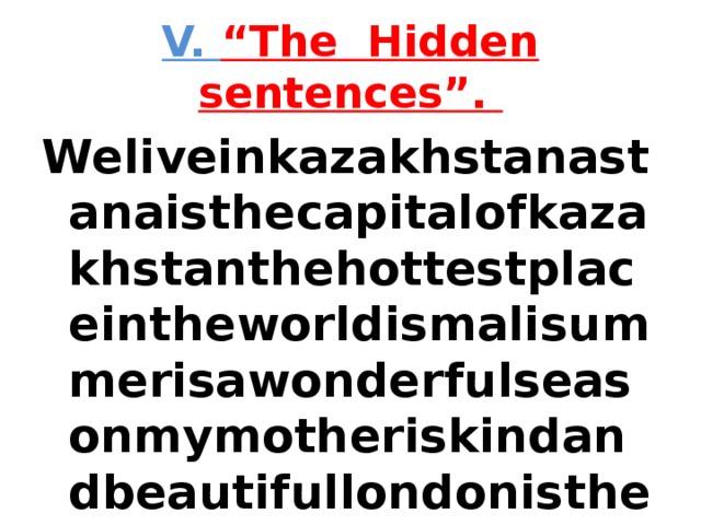 """V. """"The Hidden sentences"""". Weliveinkazakhstanastanaisthecapitalofkazakhstanthehottestplaceintheworldismalisummerisawonderfulseasonmymotheriskindandbeautifullondonisthecapitalofengland"""
