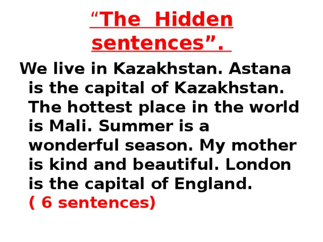 """"""" The Hidden sentences"""". We live in Kazakhstan. Astana is the capital of Kazakhstan. The hottest place in the world is Mali. Summer is a wonderful season. My mother is kind and beautiful. London is the capital of England. ( 6 sentences)"""