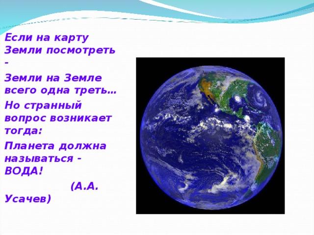 Если на карту Земли посмотреть - Земли на Земле всего одна треть… Но странный вопрос возникает тогда: Планета должна называться - ВОДА!  (А.А. Усачев)
