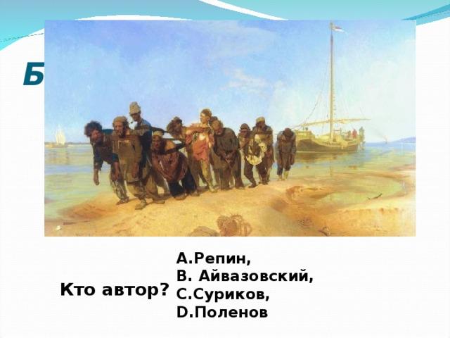 Бурлаки на Волге Репин,  Айвазовский, Суриков, Поленов Кто автор?