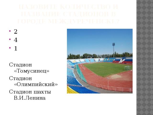 Назовите количество и название Стадионов в городе междуреченске? 2 4 1 Стадион «Томусинец» Стадион «Олимпийский» Стадион шахты В.И.Ленина