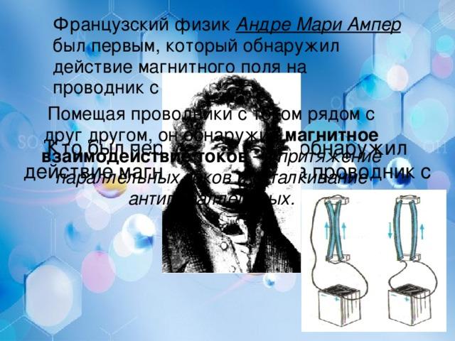Французский физик Андре Мари Ампер был первым, который обнаружил действие магнитного поля на проводник с током.  Кто  был  первым , который  обнаружил  действие  магнитного  поля  на  проводник  с  током ? Помещая проводники с током рядом с друг другом, он обнаружил магнитное взаимодействие токов — притяжение параллельных токов и отталкивание антипараллельных.
