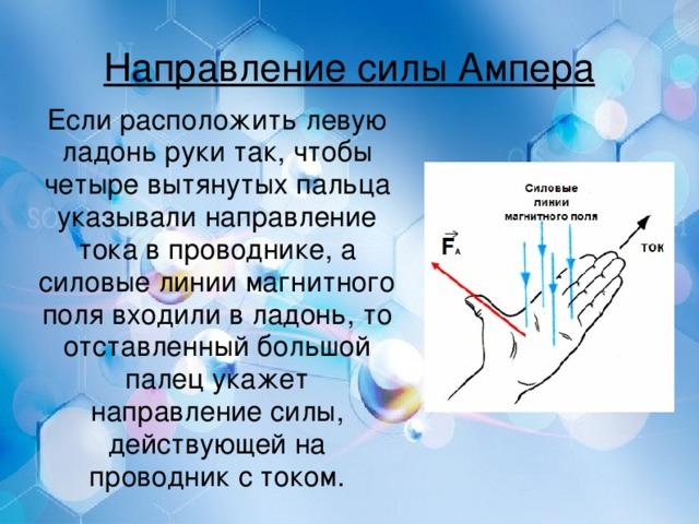 Направление силы Ампера Если расположить левую ладонь руки так, чтобы четыре вытянутых пальца указывали направление тока в проводнике, а силовые линии магнитного поля входили в ладонь, то отставленный большой палец укажет направление силы, действующей на проводник с током.