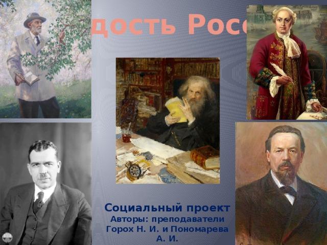 Гордость России Социальный проект Авторы: преподаватели Горох Н. И. и Пономарева А. И.