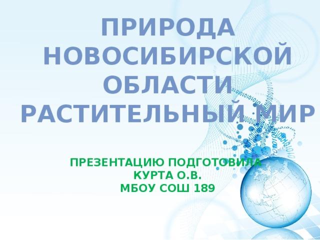 Природа Новосибирской области  Растительный мир   Презентацию подготовила  Курта О.В.  МБОУ СОШ 189