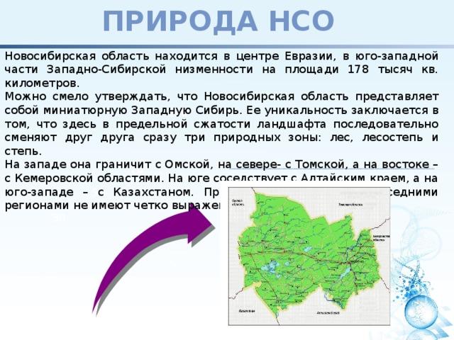 Природа НСО Новосибирская область находится в центре Евразии, в юго-западной части Западно-Сибирской низменности на площади 178 тысяч кв. километров. Можно смело утверждать, что Новосибирская область представляет собой миниатюрную Западную Сибирь. Ее уникальность заключается в том, что здесь в предельной сжатости ландшафта последовательно сменяют друг друга сразу три природных зоны: лес, лесостепь и степь. На западе она граничит с Омской, на севере- с Томской, а на востоке – с Кемеровской областями. На юге соседствует с Алтайским краем, а на юго-западе – с Казахстаном. При этом ее границы с соседними регионами не имеют четко выраженных рубежей. 120 70 50 30 2011