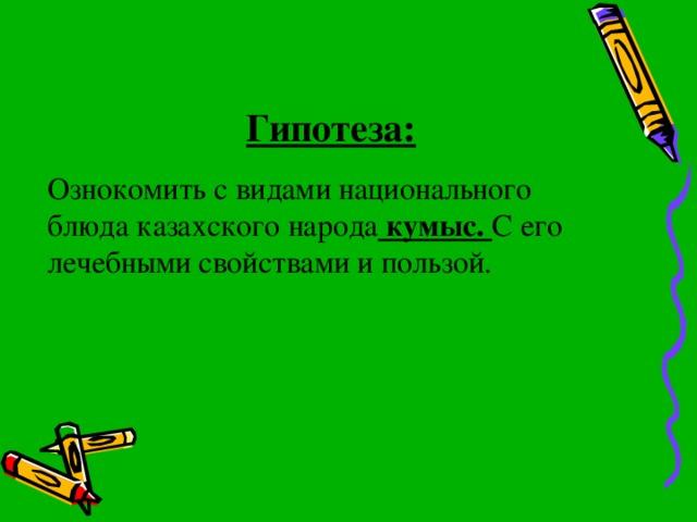 Гипотеза: Ознокомить с видами национального блюда казахского народа кумыс. С его лечебными свойствами и пользой.