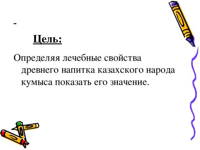 Цель: Определяя лечебные свойства древнего напитка казахского народа кумыса показать его значение.