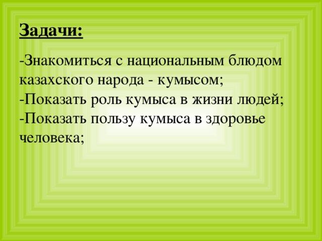 Задачи: -Знакомиться с национальным блюдом казахского народа - кумысом;  -Показать роль кумыса в жизни людей;  -Показать пользу кумыса в здоровье человека;