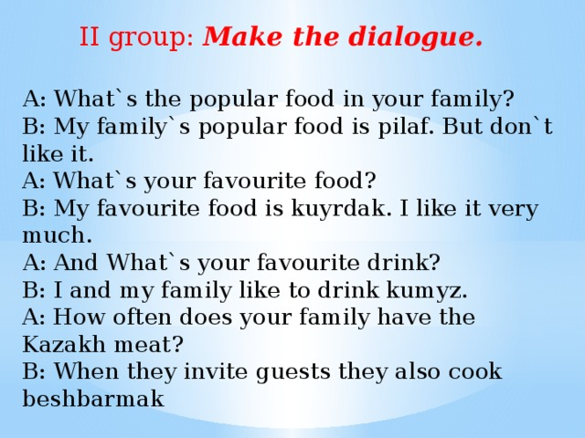 I group: Make a sentences. In Kazakhstan people eat a lot of meat. 2. The main national dish of Kazakhs is beshbarmak. 3. These drinks are very useful for our health. 4. Shubat is often served as a medicine.
