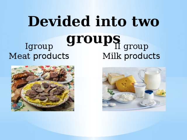 Devided into two groups Igroup II group Meat products Milk products