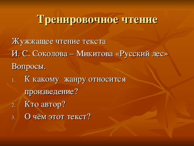 Тренировочное чтение Жужжащее чтение текста И. С. Соколова – Микитова «Русский лес» Вопросы. К какому жанру относится  произведение?