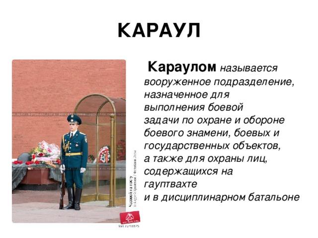 КАРАУЛ  Караулом  называется вооруженное подразделение, назначенное для выполнения боевой задачи по охране и обороне боевого знамени, боевых и государственных объектов, а также для охраны лиц, содержащихся на гауптвахте и в дисциплинарном батальоне