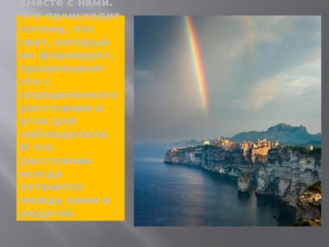 Когда мы смотрим на радугу, кажется, будто она передвигается вместе с нами. Это происходит потому, что свет, который ее формирует, проделывает это с определенного расстояния и угла для наблюдателя. И это расстояние всегда останется между нами и радугой.