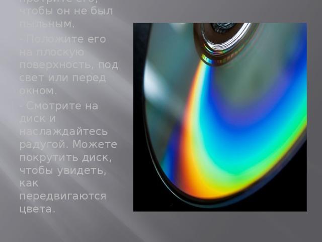 - Возьмите компакт- диск, и протрите его, чтобы он не был пыльным. - Положите его на плоскую поверхность, под свет или перед окном. - Смотрите на диск и наслаждайтесь радугой. Можете покрутить диск, чтобы увидеть, как передвигаются цвета.