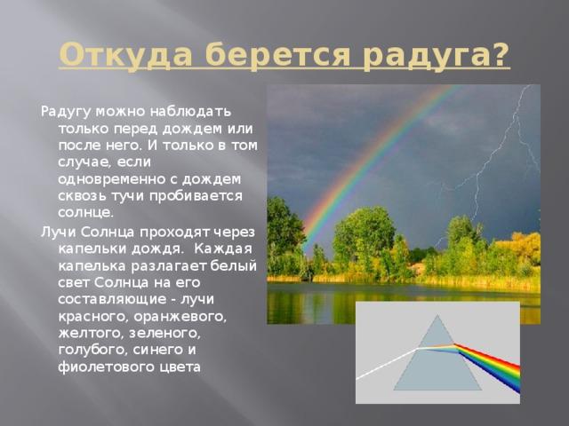 Откуда берется радуга? Радугу можно наблюдать только перед дождем или после него. И только в том случае, если одновременно с дождем сквозь тучи пробивается солнце. Лучи Солнца проходят через капельки дождя. Каждая капелька разлагает белый свет Солнца на его составляющие - лучи красного, оранжевого, желтого, зеленого, голубого, синего и фиолетового цвета