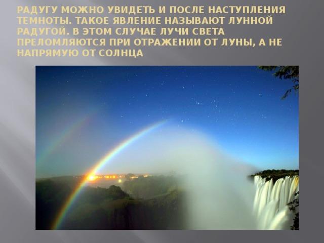 Радугу можно увидеть и после наступления темноты. Такое явление называют лунной радугой. В этом случае лучи света преломляются при отражении от Луны, а не напрямую от Солнца