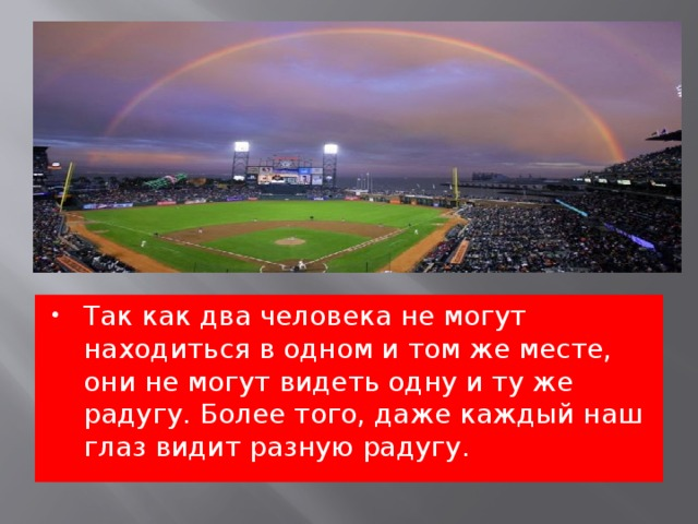 Так как два человека не могут находиться в одном и том же месте, они не могут видеть одну и ту же радугу. Более того, даже каждый наш глаз видит разную радугу.