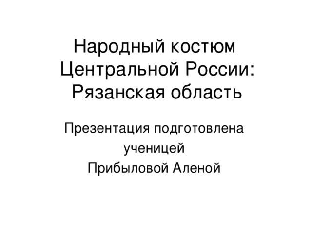 Народный костюм  Центральной России:  Рязанская область Презентация подготовлена ученицей Прибыловой Аленой