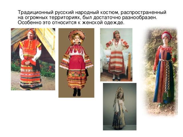 Традиционный русский народный костюм, распространенный на огромных территориях, был достаточно разнообразен. Особенно это относится к женской одежде.