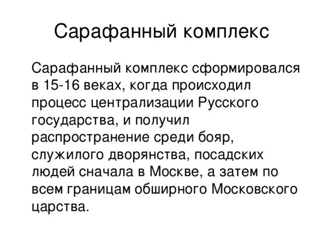 Сарафанный комплекс  Сарафанный комплекс сформировался в 15-16 веках, когда происходил процесс централизации Русского государства, и получил распространение среди бояр, служилого дворянства, посадских людей сначала в Москве, а затем по всем границам обширного Московского царства.