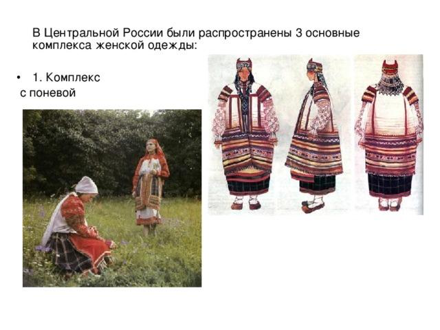 В Центральной России были распространены 3 основные комплекса женской одежды: 1. Комплекс  с поневой