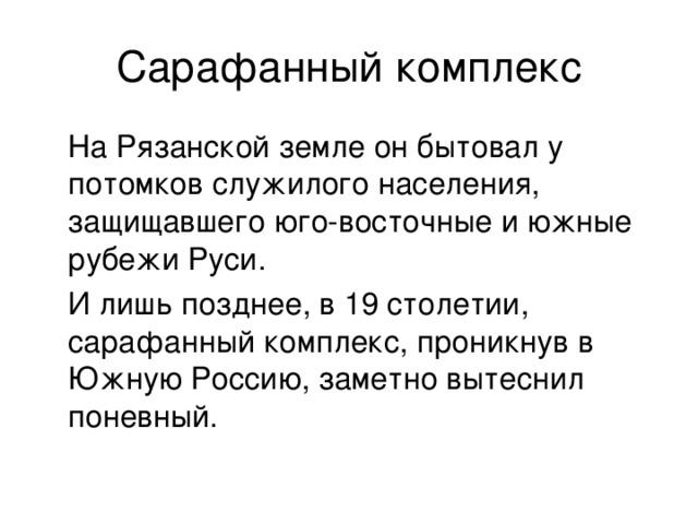 Сарафанный комплекс  На Рязанской земле он бытовал у потомков служилого населения, защищавшего юго-восточные и южные рубежи Руси.  И лишь позднее, в 19 столетии, сарафанный комплекс, проникнув в Южную Россию, заметно вытеснил поневный.