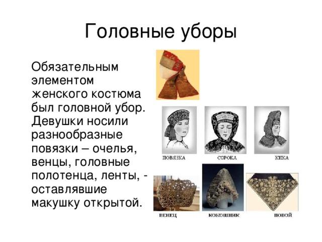 Головные уборы  Обязательным элементом женского костюма был головной убор. Девушки носили разнообразные повязки – очелья, венцы, головные полотенца, ленты, - оставлявшие макушку открытой.