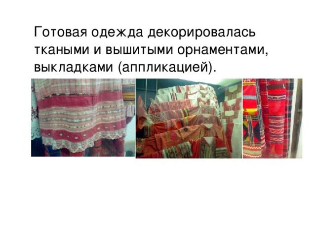 Готовая одежда декорировалась ткаными и вышитыми орнаментами, выкладками (аппликацией).