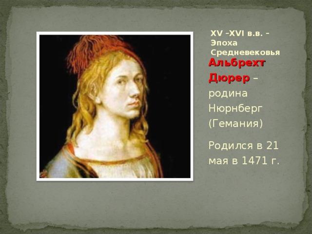 XV – XVI в.в. – Эпоха Средневековья Альбрехт Дюрер – родина Нюрнберг (Гемания) Родился в 21 мая в 1471 г.