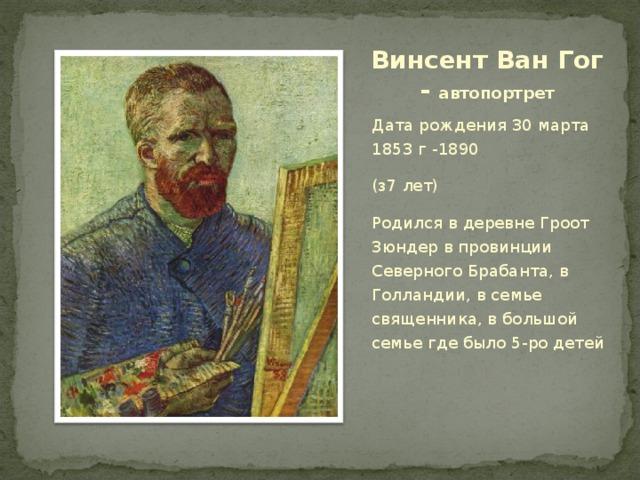 Винсент Ван Гог - автопортрет Дата рождения 30 марта 1853 г -1890 (з7 лет) Родился в деревне Гроот Зюндер в провинции Северного Брабанта, в Голландии, в семье священника, в большой семье где было 5-ро детей