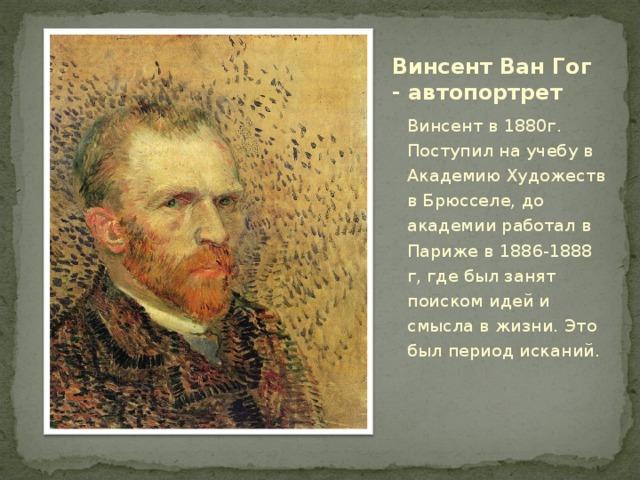 Винсент Ван Гог - автопортрет Винсент в 1880г. Поступил на учебу в Академию Художеств в Брюсселе, до академии работал в Париже в 1886-1888 г, где был занят поиском идей и смысла в жизни. Это был период исканий.