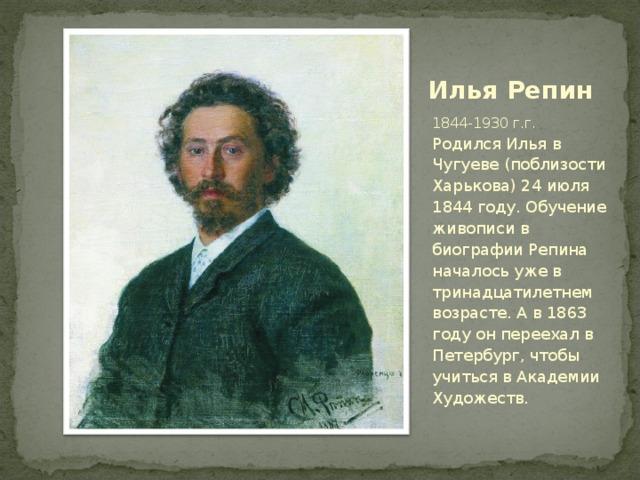 Илья Репин 1844-1930 г.г. Родился Илья в Чугуеве (поблизости Харькова) 24 июля 1844 году. Обучение живописи в биографии Репина началось уже в тринадцатилетнем возрасте. А в 1863 году он переехал в Петербург, чтобы учиться в Академии Художеств.