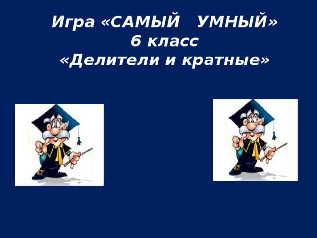 Игра «САМЫЙ УМНЫЙ» 6 класс «Делители и кратные»