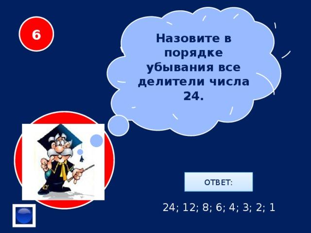Назовите в порядке убывания все делители числа 24. 6 ОТВЕТ: 24; 12; 8; 6; 4; 3; 2; 1