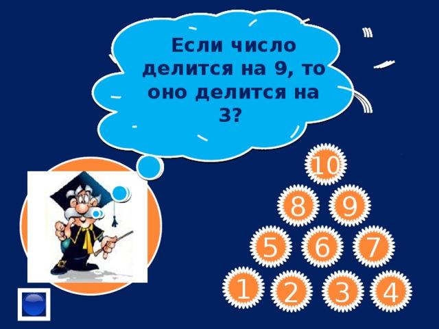 Если число делится на 9, то оно делится на 3? Назовите делители числа 8 Назовите первые четыре простых числа. Назовите самое маленькое натуральное число. Являются ли числа 1,2,3,4 и 7 делителями числа 12? В числе 564* замените * цифрой, чтобы полученное число делилось на 9. Разностью четного и нечетного числа является число четное или нечетное? Дайте определение взаимно простых чисел Как называются числа, которые при делении на 2 дают остаток 1? Сформулируйте признак делимости на 5 . 10 9 8 7 6 5 1 4 3 2