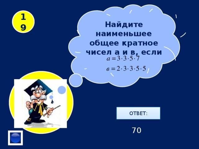 Найдите наименьшее общее кратное чисел а и в, если 19 ОТВЕТ: 70