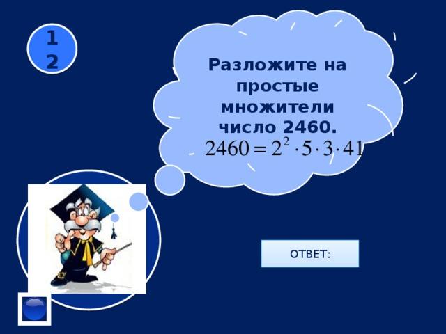 Разложите на простые множители число 2460. 12 ОТВЕТ: