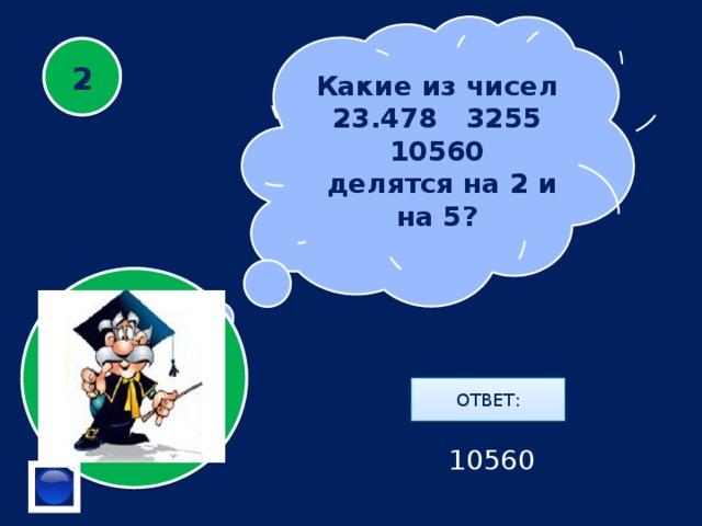Какие из чисел  23.478 3255 10560  делятся на 2 и на 5? 2 ОТВЕТ: 10560