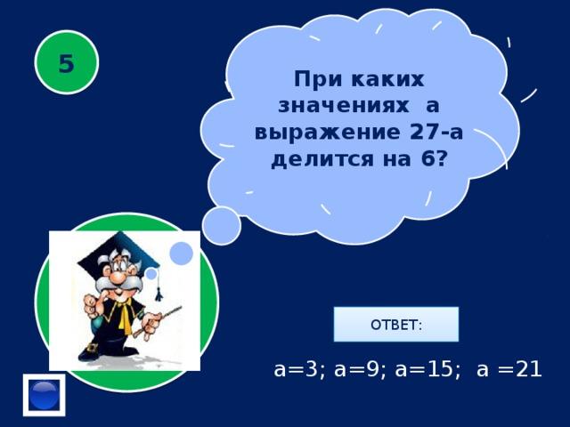 При каких значениях а выражение 27-а делится на 6? 5 ОТВЕТ: а=3; а=9; а=15; а =21