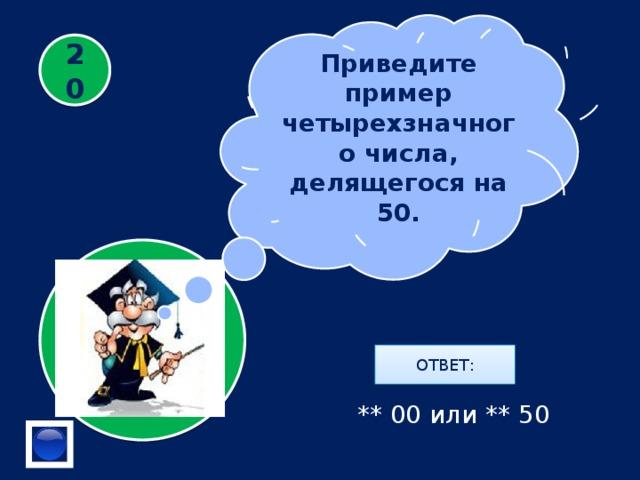 Приведите пример четырехзначного числа, делящегося на 50. 20 ОТВЕТ: ** 00 или ** 50
